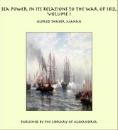 Sea Power in its Relations to the War of 1812, Volume I ebook by Alfred Thayer Mahan