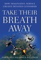 Take Their Breath Away - How Imaginative Service Creates Devoted Customers ebook by Chip R. Bell, John R. Patterson