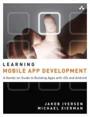 Learning Mobile App Development: A Hands-on Guide to Building Apps with iOS and Android ebook by Iversen, Jakob