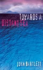 Towards a Distant Sea ebook by John Bartlett