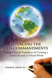 Replacing the Ten Commandments: Cooper's Essays Guidelines for Creating a Good Life and a Civilized World ebook by Sr. Stirling M. Cooper