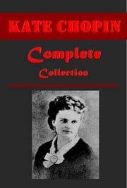 Complete Realistic Satire Anthologies of Kate Chopin ebook by Kate Chopin