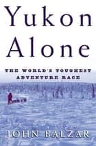Yukon Alone ebook by John Balzar