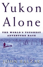 Yukon Alone - The World's Toughest Adventure Race ebook by John Balzar