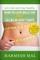 How To Lose Belly Fat Fast: 10 LBS In Just 7 Days ebook by