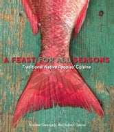 A Feast for All Seasons - Traditional Native Peoples' Cuisine ebook by Andrew George,Robert Gairns