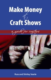 Make Money at Craft Shows: A Guide for Crafters ebook by Searle, Russ