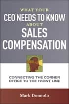 What Your CEO Needs to Know About Sales Compensation - Connecting the Corner Office to the Front Line eBook by Mark Donnolo