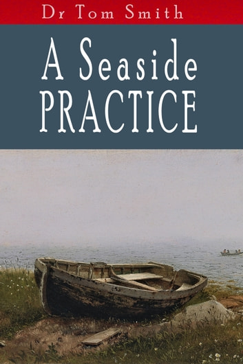A Seaside Practice - Tales of a Scottish country doctor ebook by Tom Smith