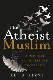 The Atheist Muslim - A Journey from Religion to Reason ebook by Ali A. Rizvi