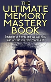 The Ultimate Memory Mastery Book - Strategies on How to Improve your Mind and Increase your Brain Power FAST! - memory, brain, book, improve, learn, more, improvement, organize, remember, manage, strategies, #1 ebook by L.W. Wilson