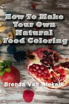 How To Make Your Own Natural Food Coloring ebook by Brenda Van Niekerk