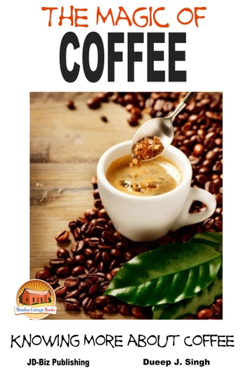 The Magic of Coffee: Knowing More about Coffee ebook by Dueep J. Singh