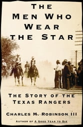 The Men Who Wear the Star - The Story of the Texas Rangers ebook by Charles M. Robinson, III