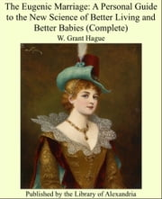 The Eugenic Marriage: A Personal Guide to the New Science of Better Living and Better Babies (Complete) ebook by W. Grant Hague