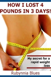 How I Lost 4 Pounds in 3 Days! - My Secret For A Rapid Weight Loss ebook by Rubynnia Blues