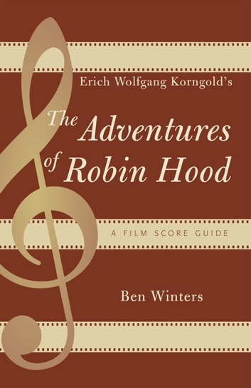 Erich Wolfgang Korngold's The Adventures of Robin Hood - A Film Score Guide ebook by Ben Winters