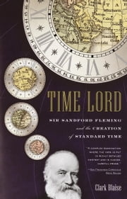 Time Lord - Sir Sandford Fleming and the Creation of Standard Time ebook by Clark Blaise