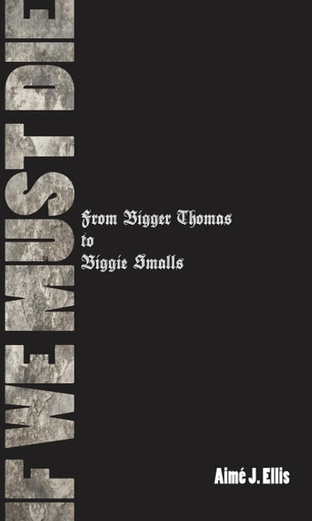 If We Must Die: From Bigger Thomas to Biggie Smalls ebook by Aimé J. Ellis