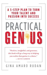 Practical Genius - A 5-Step Plan to Turn Your Talent and Passion into Success (Identify, Express, Surround, Sustain, Market Your Genius) ebook by Gina Amaro Rudan,Kevin Carroll