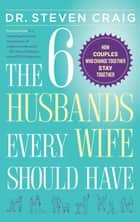 The 6 Husbands Every Wife Should Have - How Couples Who Change Together Stay Together ebook by Dr. Dr. Steven Craig