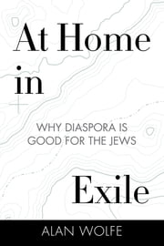 At Home in Exile - Why Diaspora Is Good for the Jews ebook by Alan Wolfe