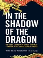 In the Shadow of the Dragon - The Global Expansion of Chinese Companies--and How It Will Change Business Forever ebook by Winter Nie, William Dowell, Abraham Lu