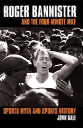Roger Bannister and the Four-Minute Mile - Sports Myth and Sports History ebook by John Bale