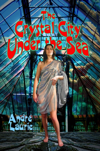 The Crystal City Under the Sea - (Annotated) ebook by Andre Laurie