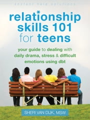 Relationship Skills 101 for Teens - Your Guide to Dealing with Daily Drama, Stress, and Difficult Emotions Using DBT ebook by Sheri Van Dijk, MSW