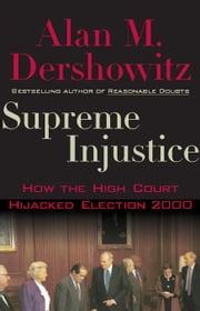 Supreme Injustice: How the High Court Hijacked Election 2000 ebook by Dershowitz, Alan M.