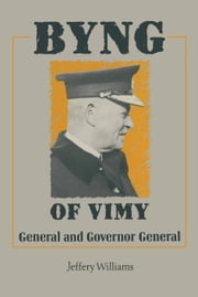 Byng of Vimy - General and Governor General ebook by Jeffrey Williams
