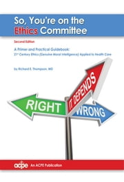 So You're on the Ethics Committee, 2nd edition: A Primer & Practical Guidebook for 21st Century Ethics ebook by Richard Thompson