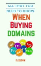 All That You Need to Know When Buying Domains ebook by Koushik K