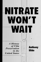 Nitrate Won't Wait ebook by Anthony Slide
