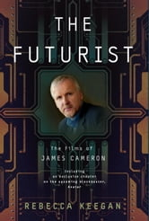 The Futurist - The Life and Films of James Cameron ebook by Rebecca Keegan