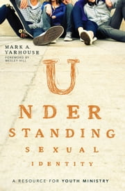 Understanding Sexual Identity - A Resource for Youth Ministry ebook by Mark A. Yarhouse,Wesley Hill