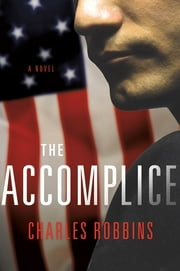 The Accomplice - A Novel ebook by Charles Robbins