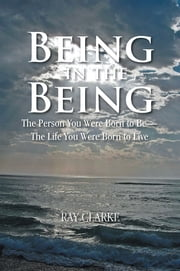 Being in the Being - The Person You Were Born to Be—The Life You Were Born to Live ebook by Ray Clarke