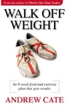 Walk Off Weight - An 8 Week Food and Exercise Plan That Gets Results loss ebook by Andrew Cate