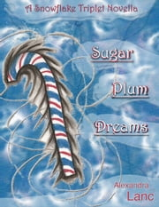Sugar Plum Dreams (Snowflake Triplet #1.5) ebook by Alexandra Lanc