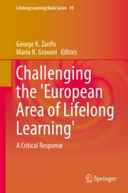 Challenging the 'European Area of Lifelong Learning' - A Critical Response ebook by George Zarifis,Maria N. Gravani