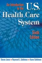 An Introduction to the US Health Care System ebook by Steven Jonas, MD,MPH, FACPM,Raymond L. Goldsteen, DrPH,Karen Goldsteen, PhD, MPH