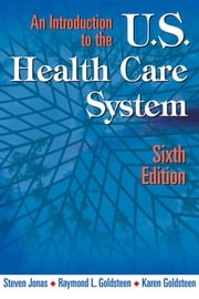 An Introduction to the US Health Care System, Sixth Edition - Sixth Edition ebook by Steven Jonas, MD,MPH, FACPM,Raymond L. Goldsteen, DrPH,Karen Goldsteen, PhD, MPH