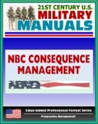 21st Century U.S. Military Manuals: Nuclear, Biological, and Chemical Aspects of Consequence Management - FM 3-11.21 (Value-Added Professional Format Series) ebook by Progressive Management