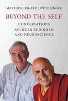 Beyond the Self - Conversations Between Buddhism and Neuroscience ebook by Wolf Singer, Matthieu Ricard