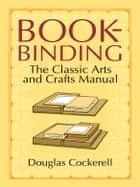 Bookbinding: The Classic Arts and Crafts Manual ebook by Douglas Cockerell