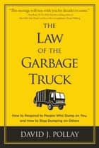 The Law of the Garbage Truck - How to Respond to People Who Dump on You, and How to Stop Dumping on Others ebook by David J. Pollay