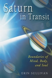 Saturn in Transit: Boundaries of Mind, Body, and Soul ebook by Erin Sullivan
