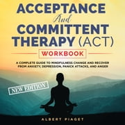 ACCEPTANCE AND COMMITTENT THERAPY (ACT) WORKBOOK - A COMPLETE GUIDE TO MINDFULNESS CHANGE AND RECOVER FROM ANXIETY, DEPRESSION, PANICK ATTACKS, AND ANGER (New Edition) audiobook by Albert Piaget